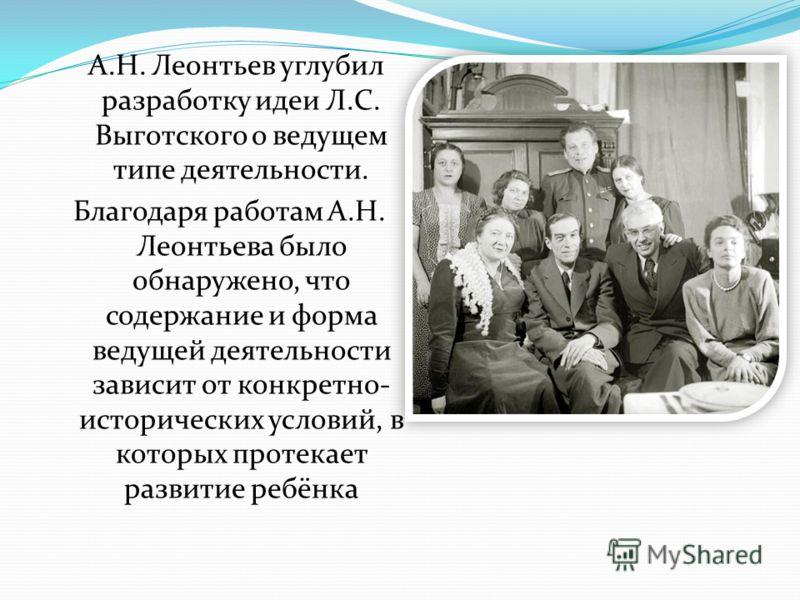 А.Н. Леонтьев углубил разработку идеи Л.С. Выготского о ведущем типе деятельности. Благодаря работам А.Н. Леонтьева было обнаружено, что содержание и форма ведущей деятельности зависит от конкретно- исторических условий, в которых протекает развитие