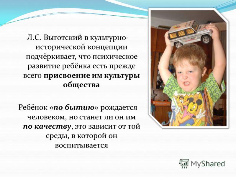 Л.С. Выготский в культурно- исторической концепции подчёркивает, что психическое развитие ребёнка есть прежде всего присвоение им культуры общества Ребёнок «по бытию» рождается человеком, но станет ли он им по качеству, это зависит от той среды, в ко
