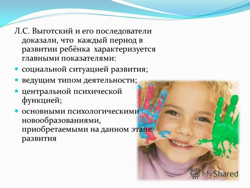 Л.С. Выготский и его последователи доказали, что каждый период в развитии ребёнка характеризуется главными показателями: социальной ситуацией развития; ведущим типом деятельности; центральной психической функцией; основными психологическими новообраз