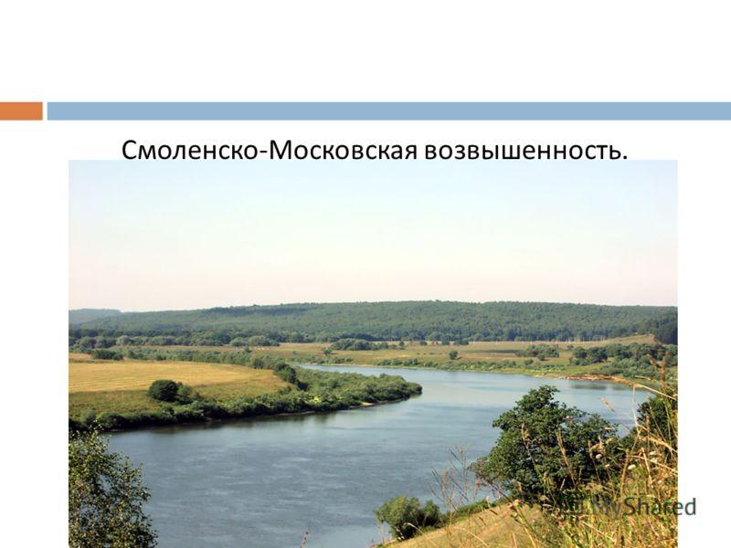 Смоленско - Московская возвышенность.