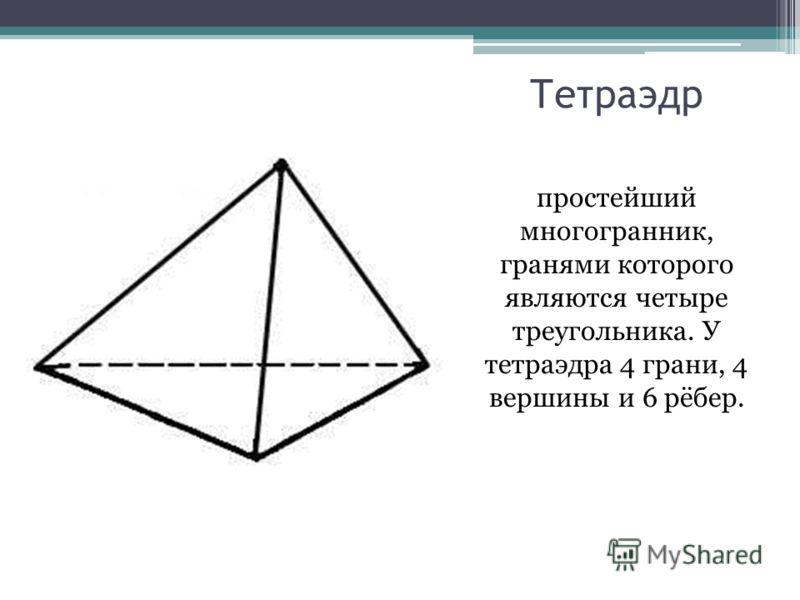 Тетраэдр простейший многогранник, гранями которого являются четыре треугольника. У тетраэдра 4 грани, 4 вершины и 6 рёбер.
