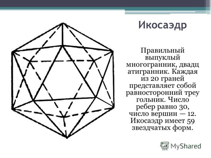 Икосаэдр Правильный выпуклый многогранник, двадц атигранник. Каждая из 20 граней представляет собой равносторонний треу гольник. Число ребер равно 30, число вершин 12. Икосаэдр имеет 59 звездчатых форм.