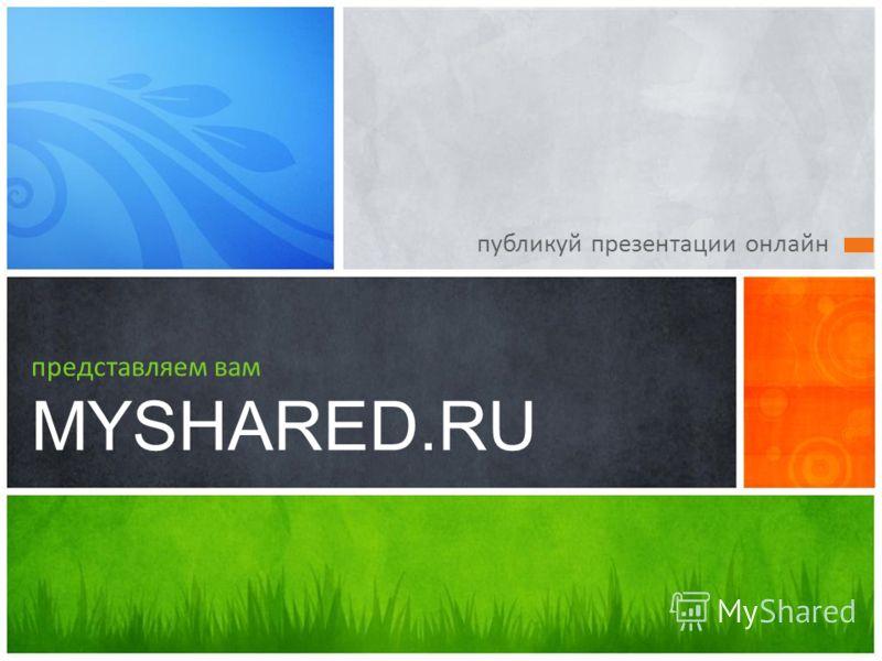 публикуй презентации онлайн представляем вам MYSHARED.RU