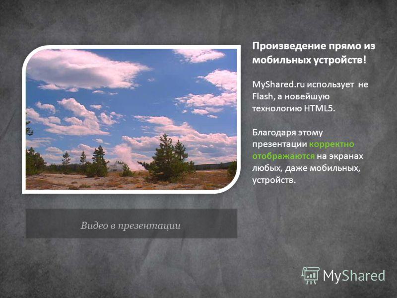 Видео в презентации Произведение прямо из мобильных устройств! MyShared.ru использует не Flash, а новейшую технологию HTML5. Благодаря этому презентации корректно отображаются на экранах любых, даже мобильных, устройств.