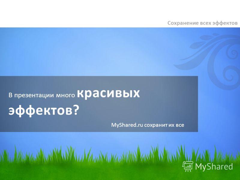 В презентации много красивых эффектов? Сохранение всех эффектов MyShared.ru сохранит их все