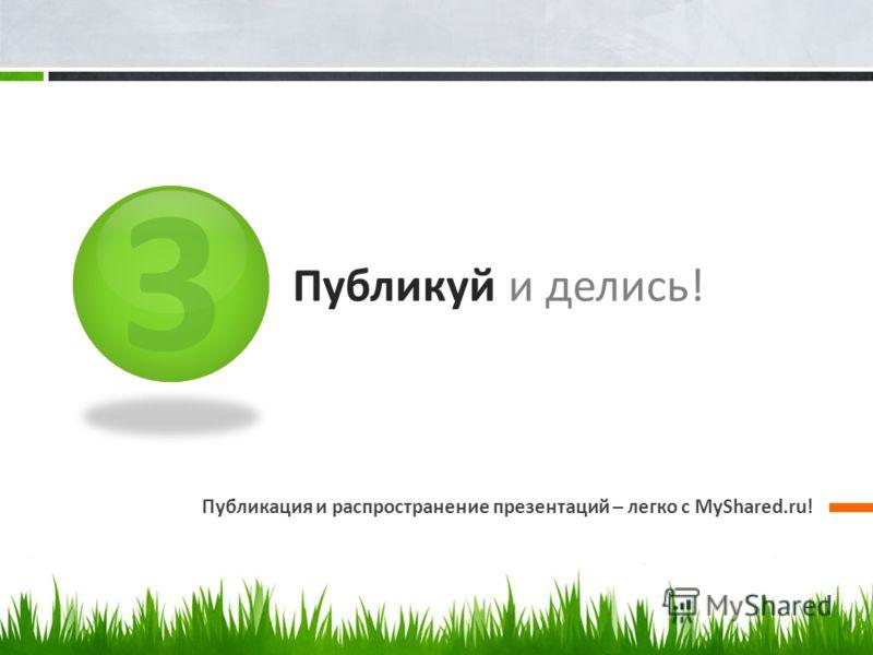 3 Публикуй и делись! Публикация и распространение презентаций – легко с MyShared.ru!