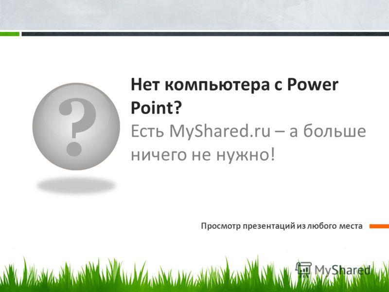 ? Нет компьютера с Power Point? Есть MyShared.ru – а больше ничего не нужно! Просмотр презентаций из любого места