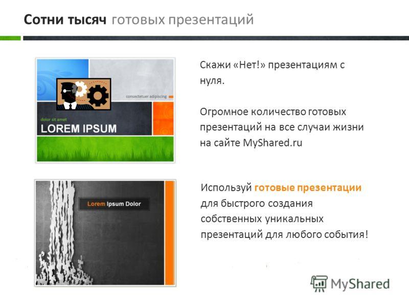 Используй готовые презентации для быстрого создания собственных уникальных презентаций для любого события! Скажи «Нет!» презентациям с нуля. Огромное количество готовых презентаций на все случаи жизни на сайте MyShared.ru Сотни тысяч готовых презента