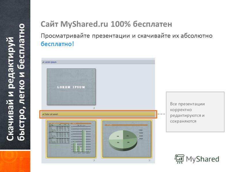 Скачивай и редактируй быстро, легко и бесплатно Сайт MyShared.ru 100% бесплатен Просматривайте презентации и скачивайте их абсолютно бесплатно! Все презентации корректно редактируются и сохраняются