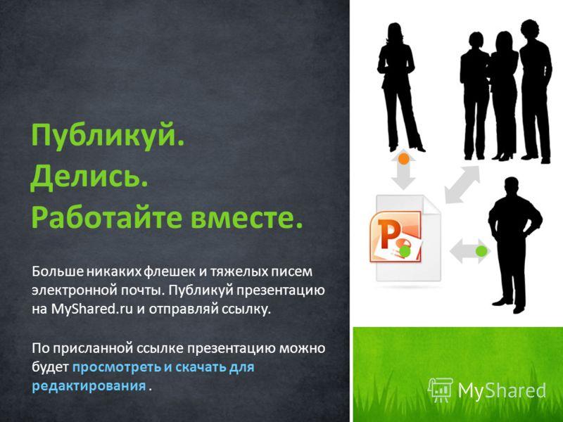 Больше никаких флешек и тяжелых писем электронной почты. Публикуй презентацию на MyShared.ru и отправляй ссылку. По присланной ссылке презентацию можно будет просмотреть и скачать для редактирования. Публикуй. Делись. Работайте вместе.