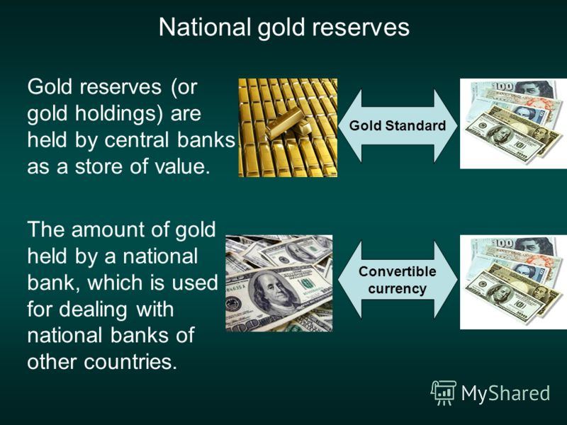 National gold reserves Gold reserves (or gold holdings) are held by central banks as a store of value. The amount of gold held by a national bank, which is used for dealing with national banks of other countries. Convertible currency Gold Standard