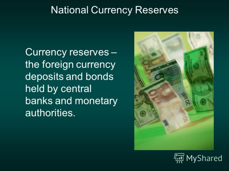 National Currency Reserves Currency reserves – the foreign currency deposits and bonds held by central banks and monetary authorities.