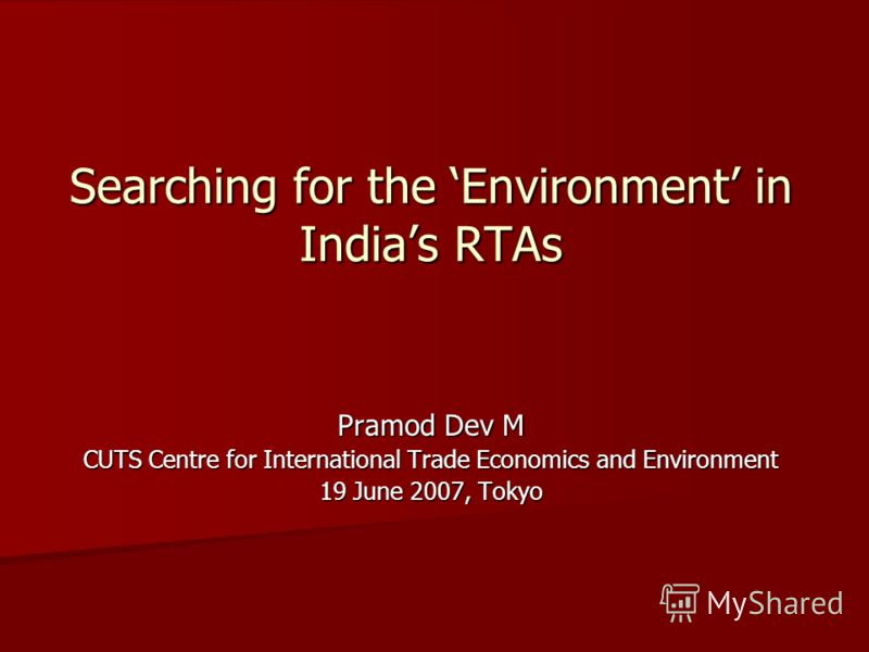 Searching for the Environment in Indias RTAs Pramod Dev M CUTS Centre for International Trade Economics and Environment 19 June 2007, Tokyo
