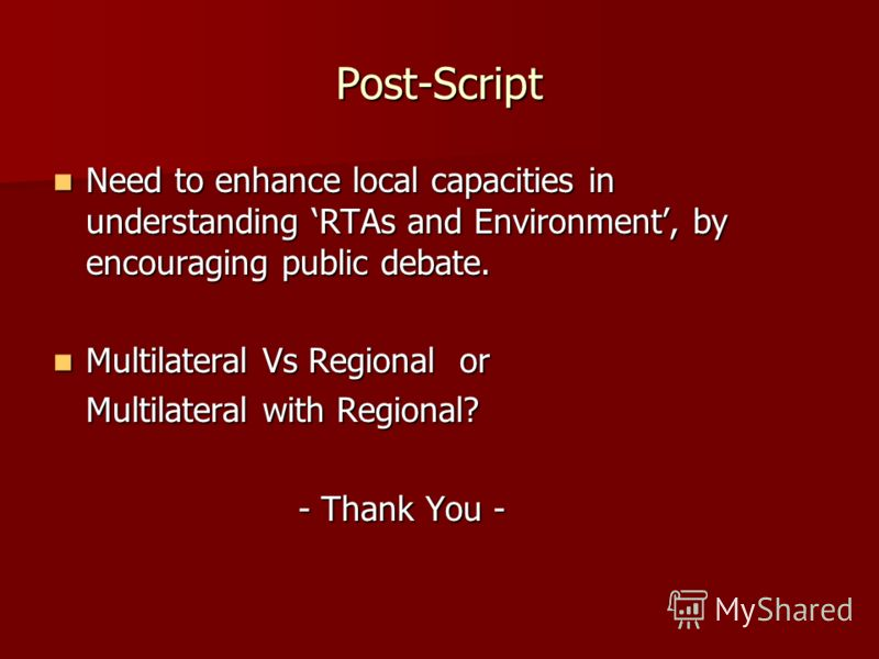 Post-Script Need to enhance local capacities in understanding RTAs and Environment, by encouraging public debate. Need to enhance local capacities in understanding RTAs and Environment, by encouraging public debate. Multilateral Vs Regional or Multil