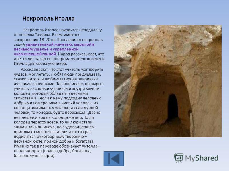 Некрополь Итолла Некрополь Итолла находится неподалеку от поселка Таучика. В нем имеются захоронения 18-20 вв.Прославился некрополь своей удивительной мечетью, вырытой в песчаном ущелье и укрепленной окаменевшей глиной. Народ рассказывает, что двести