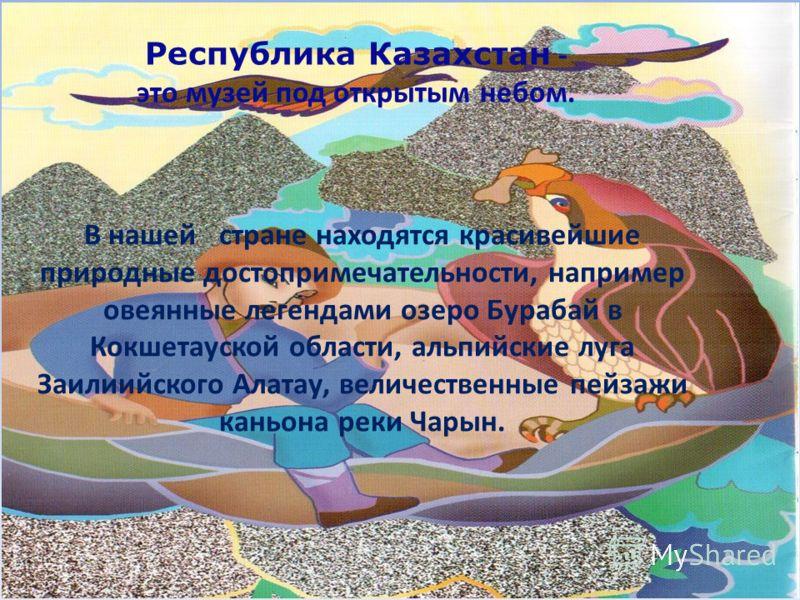 Республика Казахстан - это музей под открытым небом. В нашей стране находятся красивейшие природные достопримечательности, например овеянные легендами озеро Бурабай в Кокшетауской области, альпийские луга Заилиийского Алатау, величественные пейзажи к