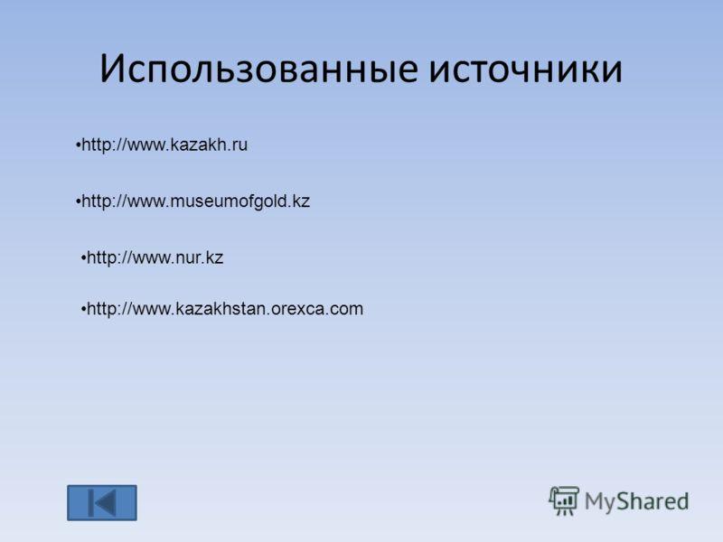 Использованные источники http://www.kazakh.ru http://www.museumofgold.kz http://www.nur.kz http://www.kazakhstan.orexca.com