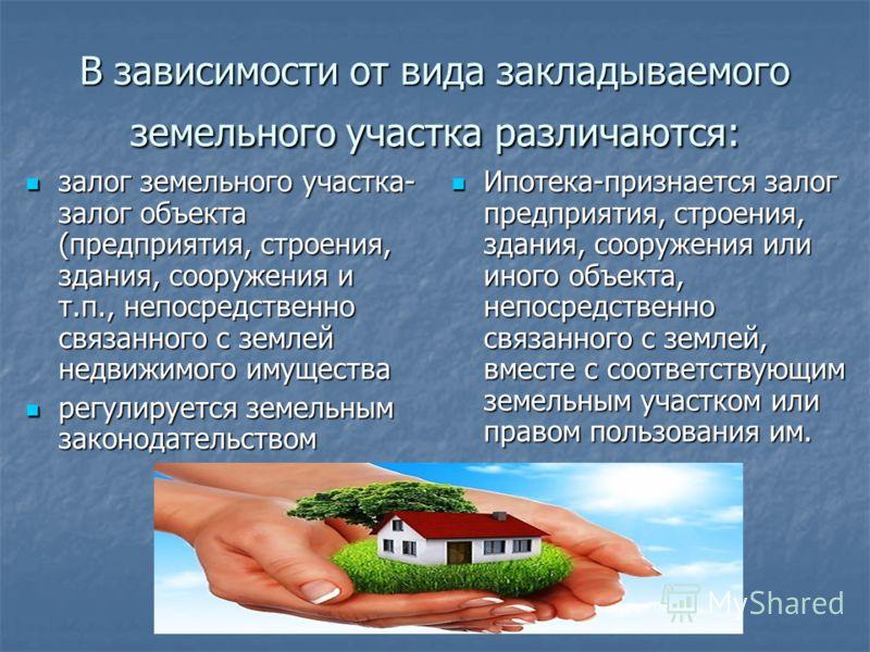 В зависимости от вида закладываемого земельного участка различаются: залог земельного участка- залог объекта (предприятия, строения, здания, сооружения и т.п., непосредственно связанного с землей недвижимого имущества залог земельного участка- залог