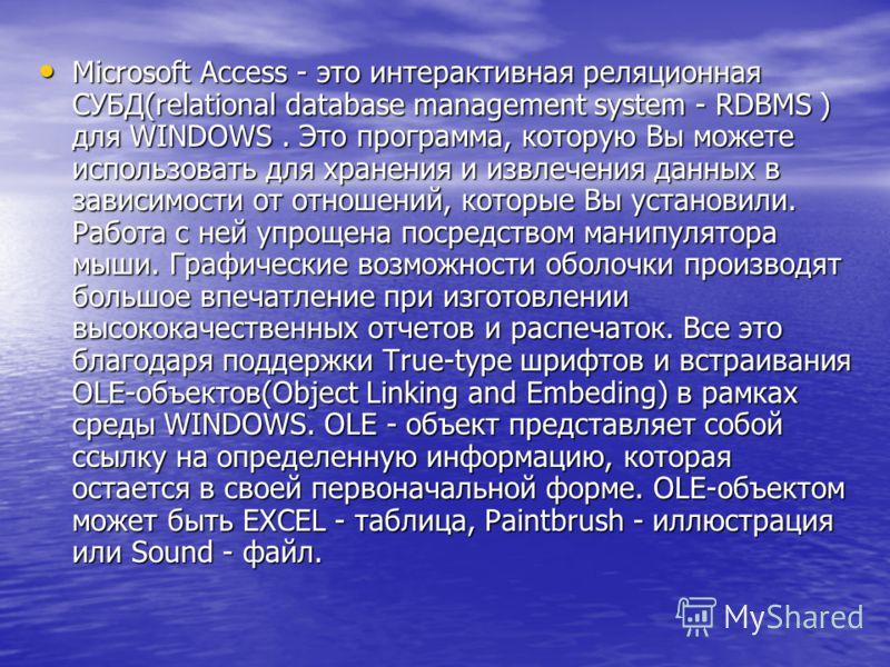 Microsoft Access - это интерактивная реляционная СУБД(relational database management system - RDBMS ) для WINDOWS. Это программа, которую Вы можете использовать для хранения и извлечения данных в зависимости от отношений, которые Вы установили. Работ
