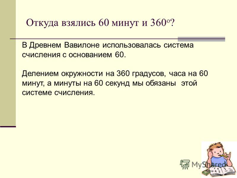 Откуда взялись 60 минут и 360 o ? В Древнем Вавилоне использовалась система счисления с основанием 60. Делением окружности на 360 градусов, часа на 60 минут, а минуты на 60 секунд мы обязаны этой системе счисления.