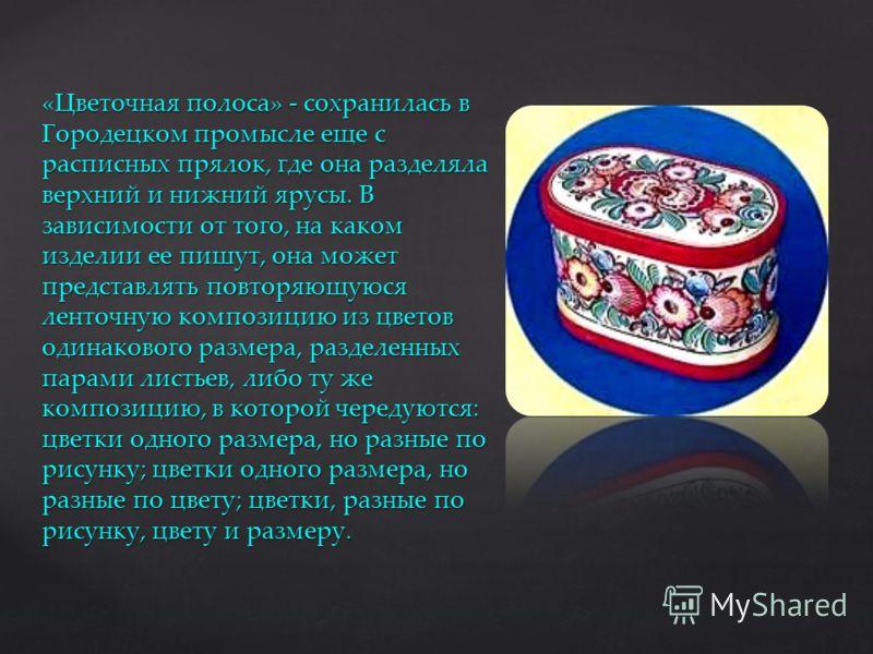 «Цветочная полоса» - сохранилась в Городецком промысле еще с расписных прялок, где она разделяла верхний и нижний ярусы. В зависимости от того, на каком изделии ее пишут, она может представлять повторяющуюся ленточную композицию из цветов одинакового