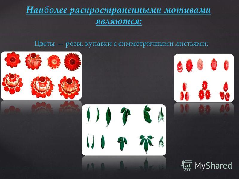 Цветы розы, купавки с симметричными листьями; МОТИВЫ ГОРОДЕЦКОЙ РОСПИСИ. МОТИВЫ ГОРОДЕЦКОЙ РОСПИСИ. Наиболее распространенными мотивами являются: