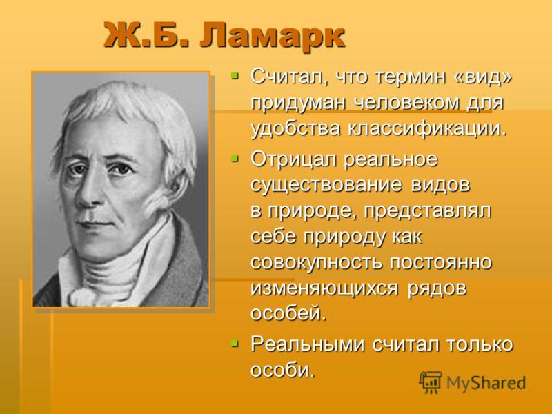 Ж.Б. Ламарк Считал, что термин «вид» придуман человеком для удобства классификации. Считал, что термин «вид» придуман человеком для удобства классификации. Отрицал реальное существование видов в природе, представлял себе природу как совокупность пост