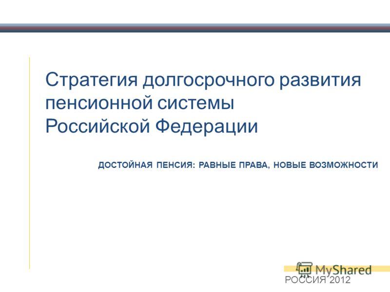 Стратегия долгосрочного развития пенсионной системы Российской Федерации РОССИЯ 2012 ДОСТОЙНАЯ ПЕНСИЯ: РАВНЫЕ ПРАВА, НОВЫЕ ВОЗМОЖНОСТИ