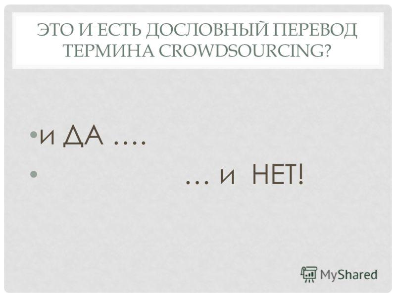 ЭТО И ЕСТЬ ДОСЛОВНЫЙ ПЕРЕВОД ТЕРМИНА CROWDSOURCING? и ДА …. … и НЕТ!