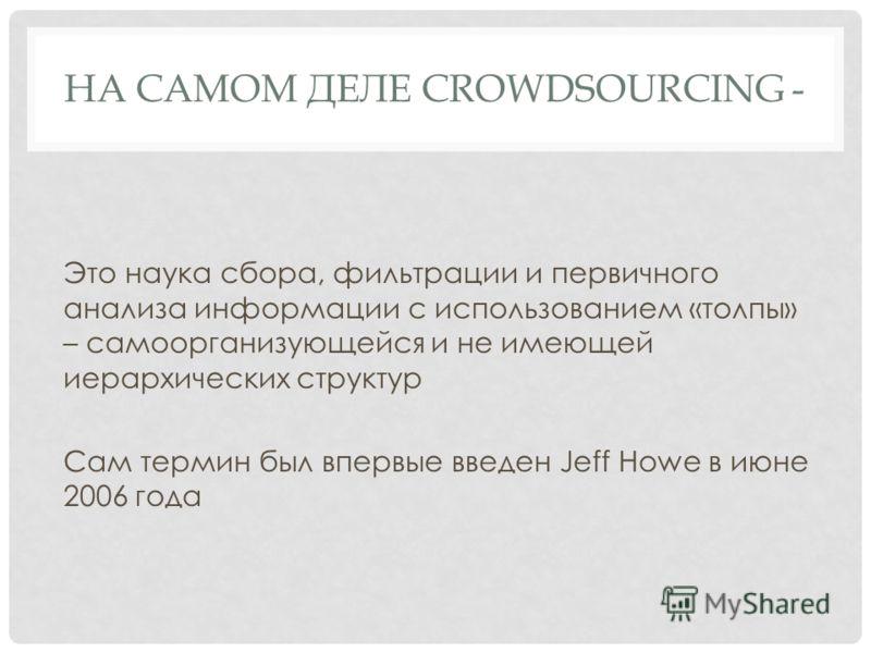 НА САМОМ ДЕЛЕ CROWDSOURCING - Это наука сбора, фильтрации и первичного анализа информации с использованием «толпы» – самоорганизующейся и не имеющей иерархических структур Сам термин был впервые введен Jeff Howe в июне 2006 года