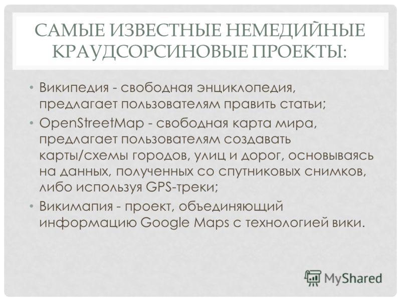 САМЫЕ ИЗВЕСТНЫЕ НЕМЕДИЙНЫЕ КРАУДСОРСИНОВЫЕ ПРОЕКТЫ: Википедия - свободная энциклопедия, предлагает пользователям править статьи; OpenStreetMap - свободная карта мира, предлагает пользователям создавать карты/схемы городов, улиц и дорог, основываясь н