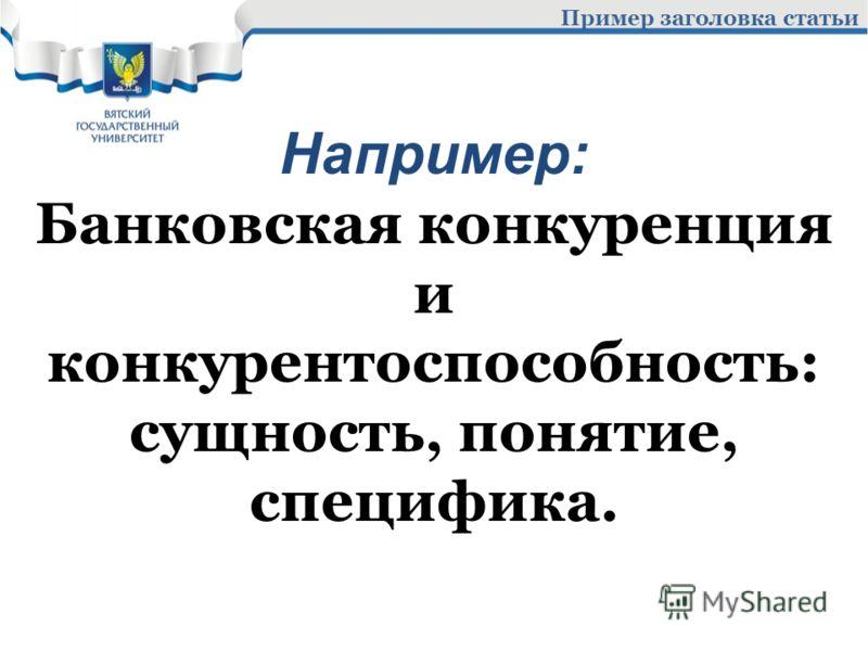Пример заголовка статьи Например: Банковская конкуренция и конкурентоспособность: сущность, понятие, специфика.