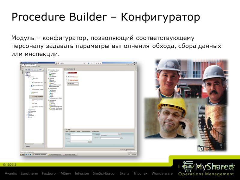 Procedure Builder – Конфигуратор Модуль – конфигуратор, позволяющий соответствующему персоналу задавать параметры выполнения обхода, сбора данных или инспекции. 10/13/2012