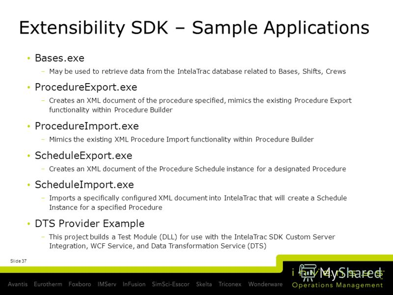 Extensibility SDK – Sample Applications Bases.exe –May be used to retrieve data from the IntelaTrac database related to Bases, Shifts, Crews ProcedureExport.exe –Creates an XML document of the procedure specified, mimics the existing Procedure Export
