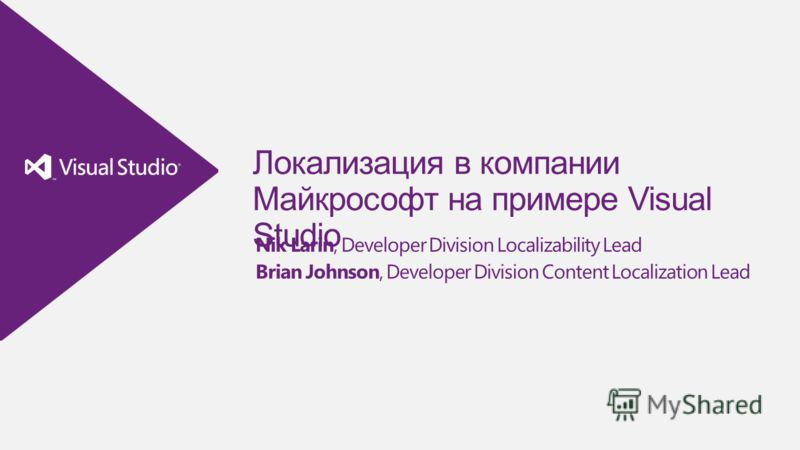 Локализация в компании Майкрософт на примере Visual Studio Nik Larin, Developer Division Localizability Lead Brian Johnson, Developer Division Content Localization Lead