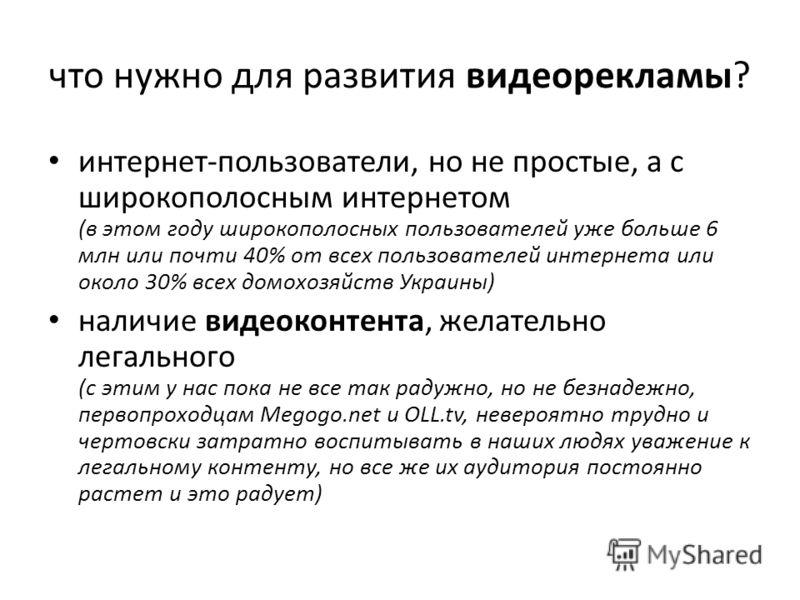 что нужно для развития видеорекламы? интернет-пользователи, но не простые, а с широкополосным интернетом (в этом году широкополосных пользователей уже больше 6 млн или почти 40% от всех пользователей интернета или около 30% всех домохозяйств Украины)