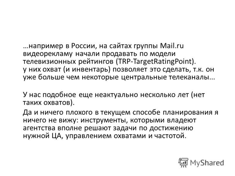 …например в России, на сайтах группы Mail.ru видеорекламу начали продавать по модели телевизионных рейтингов (TRP-TargetRatingPoint). у них охват (и инвентарь) позволяет это сделать, т.к. он уже больше чем некоторые центральные телеканалы... У нас по