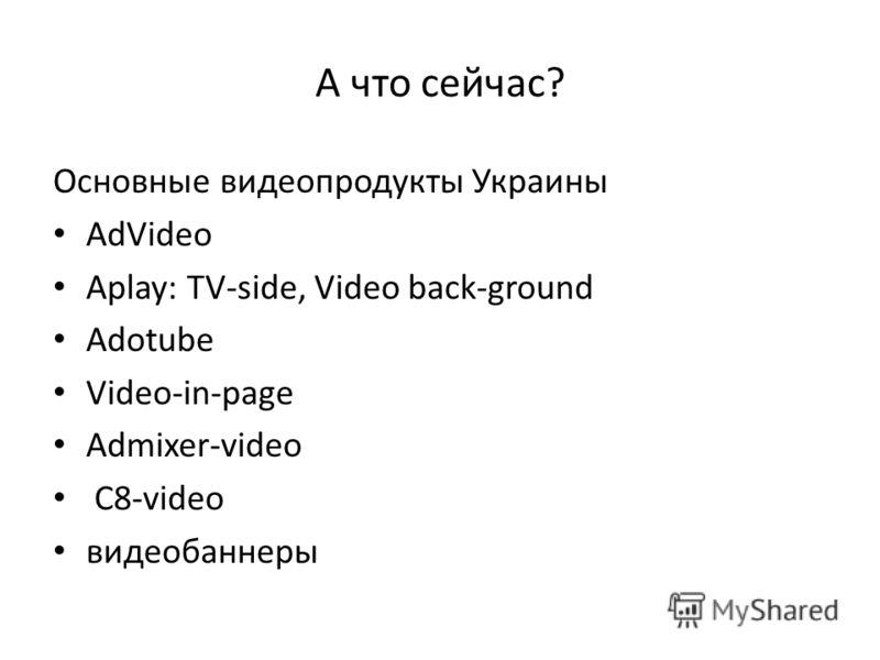 А что сейчас? Основные видеопродукты Украины AdVideo Aplay: TV-side, Video back-ground Adotube Video-in-page Admixer-video C8-video видеобаннеры