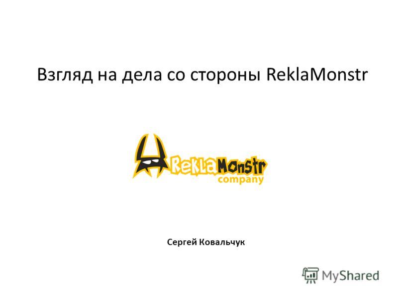 Взгляд на дела со стороны ReklaMonstr Сергей Ковальчук