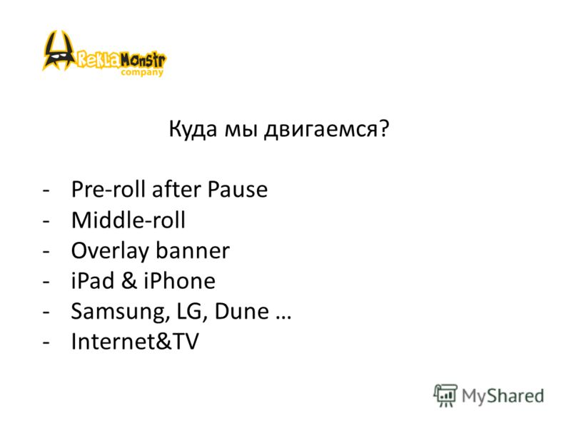 -Pre-roll after Pause -Middle-roll -Overlay banner -iPad & iPhone -Samsung, LG, Dune … -Internet&TV