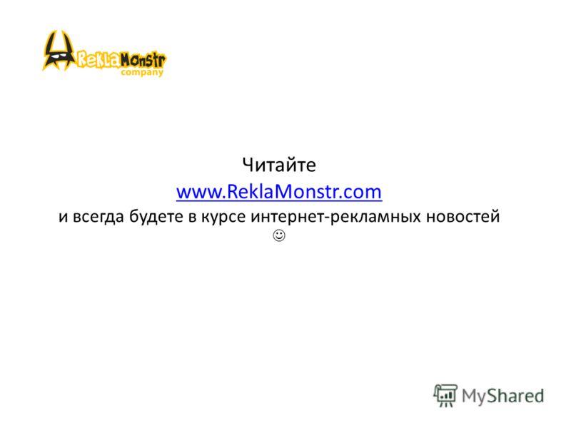 Читайте www.ReklaMonstr.com и всегда будете в курсе интернет-рекламных новостей