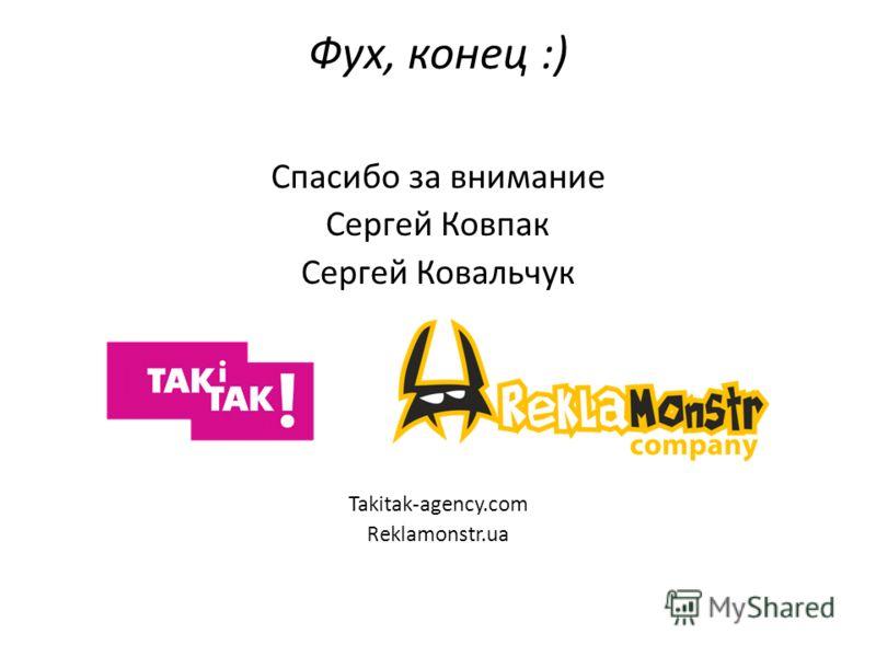 Фух, конец :) Спасибо за внимание Сергей Ковпак Сергей Ковальчук Takitak-agency.com Reklamonstr.ua