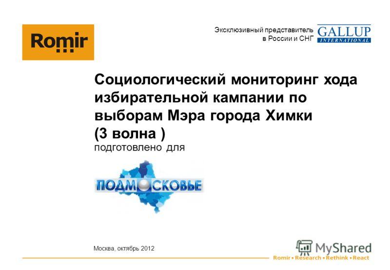 Эксклюзивный представитель в России и СНГ Социологический мониторинг хода избирательной кампании по выборам Мэра города Химки (3 волна ) подготовлено для Москва, октябрь 2012
