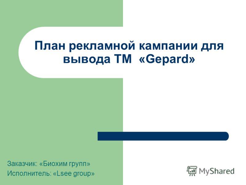 План рекламной кампании для вывода ТМ «Gepard» Заказчик: «Биохим групп» Исполнитель: «Lsee group»