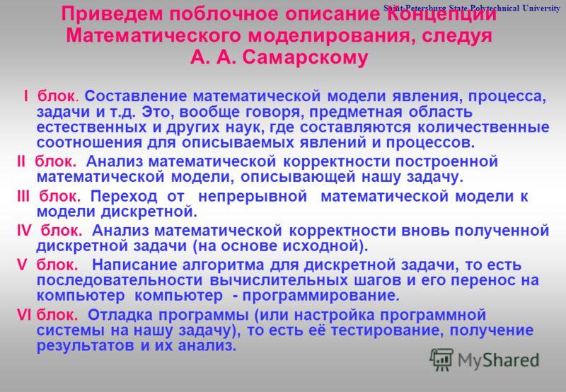 Saint-Petersburg State Polytechnical University Приведем поблочное описание Концепции Математического моделирования, следуя А. А. Самарскому I блок. Составление математической модели явления, процесса, задачи и т.д. Это, вообще говоря, предметная обл