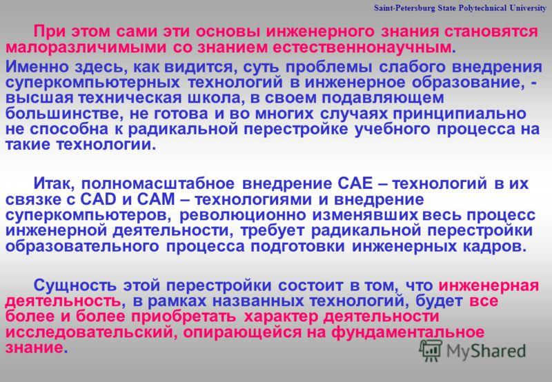 Saint-Petersburg State Polytechnical University При этом сами эти основы инженерного знания становятся малоразличимыми со знанием естественнонаучным. Именно здесь, как видится, суть проблемы слабого внедрения суперкомпьютерных технологий в инженерное