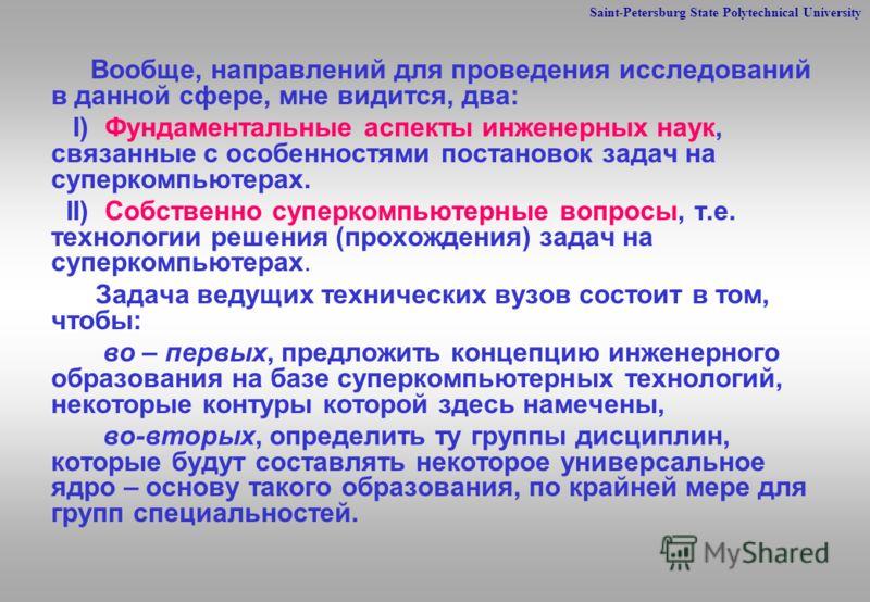 Saint-Petersburg State Polytechnical University Вообще, направлений для проведения исследований в данной сфере, мне видится, два: I) Фундаментальные аспекты инженерных наук, связанные с особенностями постановок задач на суперкомпьютерах. II) Собствен