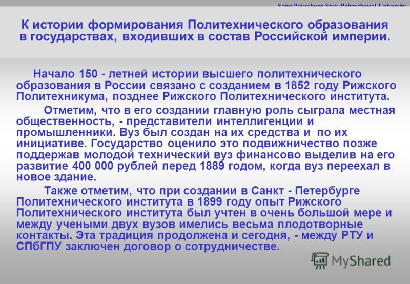 Saint-Petersburg State Polytechnical University К истории формирования Политехнического образования в государствах, входивших в состав Российской империи. Начало 150 - летней истории высшего политехнического образования в России связано с созданием в