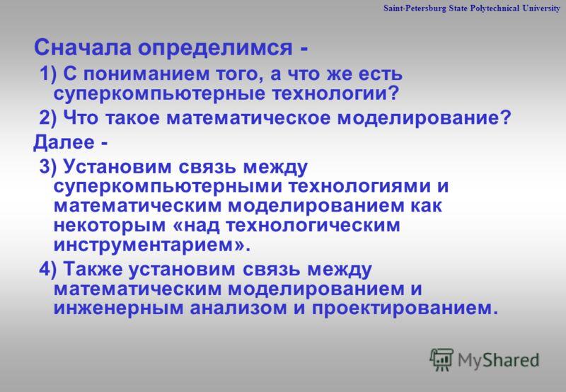 Saint-Petersburg State Polytechnical University Сначала определимся - 1) С пониманием того, а что же есть суперкомпьютерные технологии? 2) Что такое математическое моделирование? Далее - 3) Установим связь между суперкомпьютерными технологиями и мате