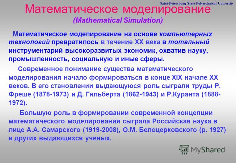 Saint-Petersburg State Polytechnical University Математическое моделирование (Mathematical Simulation) М атематическое моделирование на основе компьютерных технологий превратилось в течение XX века в тотальный инструментарий высокоразвитых экономик,